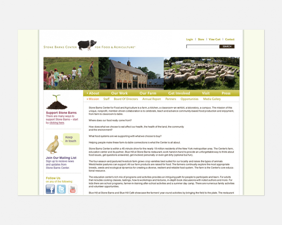 Stone Barns' website keep donors, customers, and visitors up to date on the happenings around the farm, in the community, and in conjunction with local and national partners. Animal photos combined with fresh farm colors and easy navigation make the website pop and invite users to come back time and again.