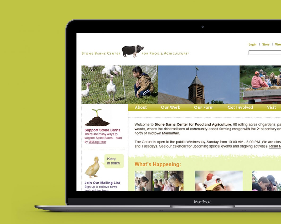 User experience is of paramount importance to JB Design, and we created this website for Stone Barns with UX in mind. From bright and airy photos to simple, intuitive navigation combined with the logos we created for SB, the website offers a single portal for followers to keep up with what's new and noteworthy at Stone Barns.